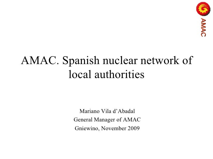 AMAC. Spanish nuclear network of local authorities Mariano Vila d'Abadal General Manager of AMAC Gniewino , November 2009 ...