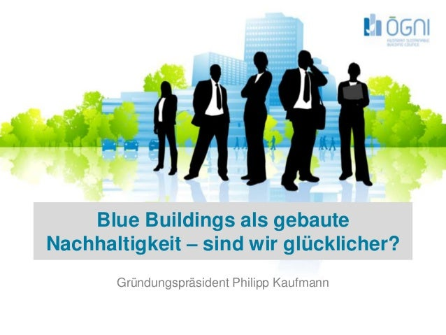Blue Buildings als gebaute Nachhaltigkeit – sind wir glücklicher? Gründungspräsident Philipp Kaufmann Juni 2009