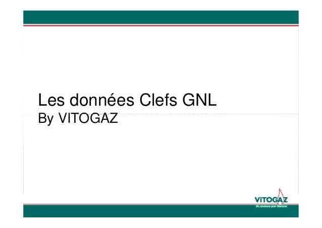 Dossier GNL Gaz Naturel Liquéfié Small scale LNG Paris, on the 29Th October 2012 Les données Clefs GNL By VITOGAZ Gaz Natu...