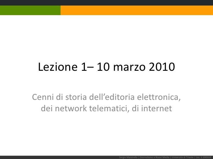 Lezione 1– 10 marzo 2010<br />Cenni di storia dell'editoria elettronica,dei network telematici, di internet<br />Sergio Ma...