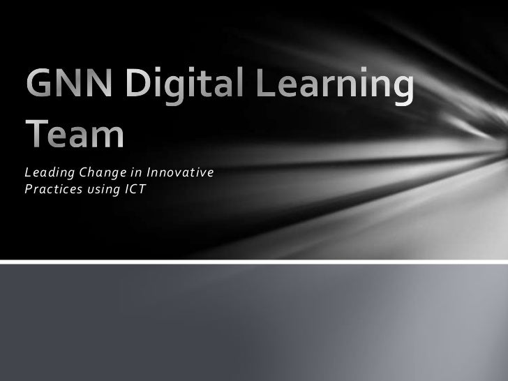 Leading Change in Innovative Practices using ICT<br />GNN Digital Learning Team<br />