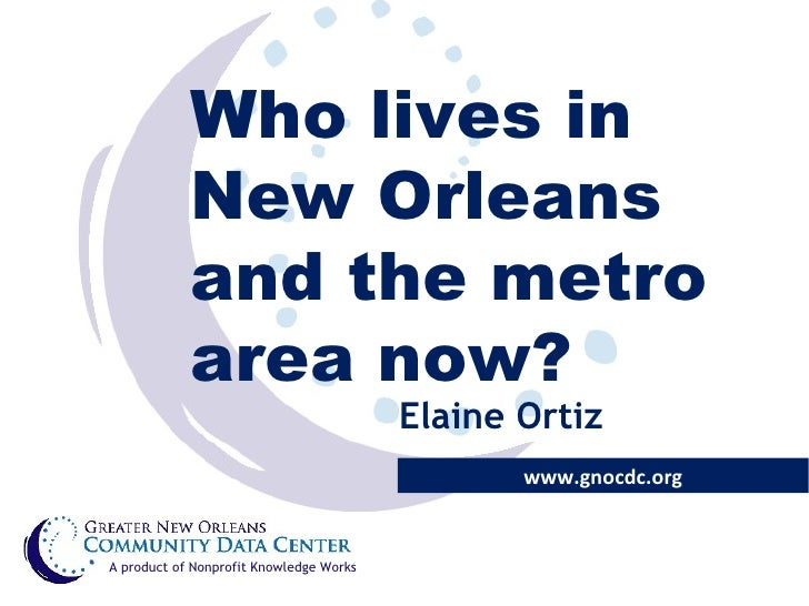 Who lives in New Orleans and the metro area now? www.gnocdc.org A product of Nonprofit Knowledge Works Elaine Ortiz