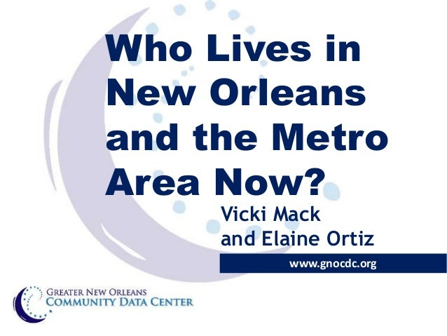 Who Lives in New Orleans and the Metro Area Now? Vicki Mack and Elaine Ortiz  www.gnocdc.org