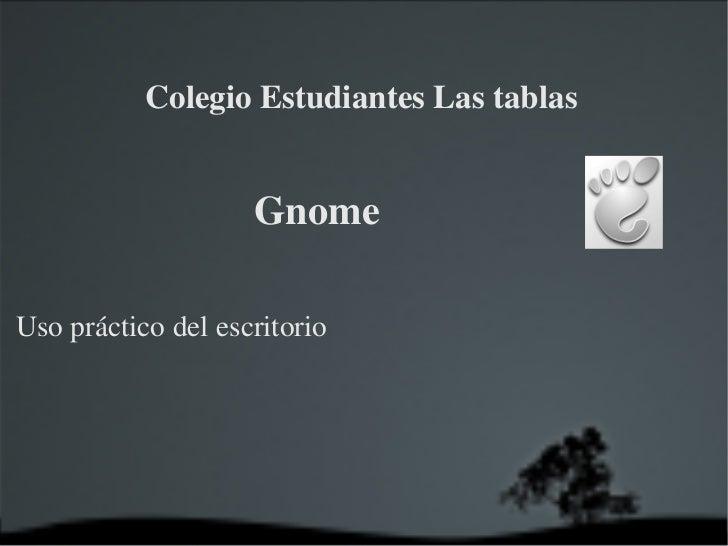 Gnome  Uso práctico del escritorio <ul>Colegio Estudiantes Las tablas </ul>