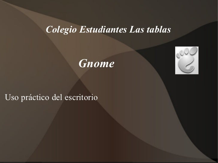 Gnome  <ul><li>Uso práctico del escritorio </li></ul>Colegio Estudiantes Las tablas
