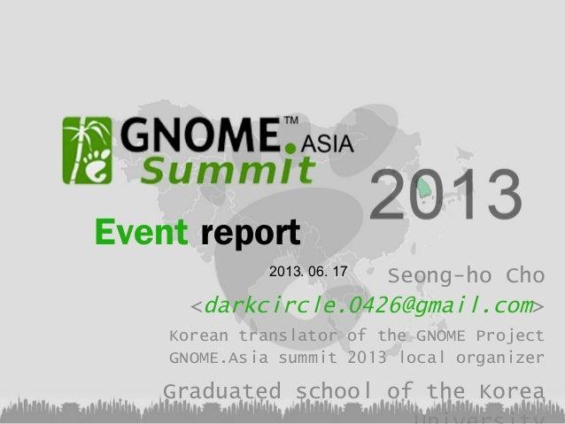 Event report Seong-ho Cho <darkcircle.0426@gmail.com> 2013. 06. 17  Korean translator of the GNOME Project GNOME.Asia summ...