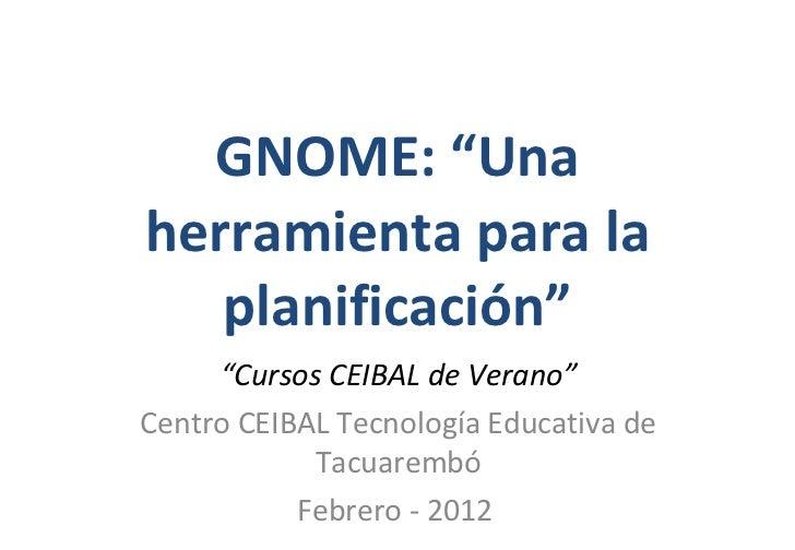 """GNOME: """"Una herramienta para la planificación"""" """" Cursos CEIBAL de Verano"""" Centro CEIBAL Tecnología Educativa de Tacuarembó..."""