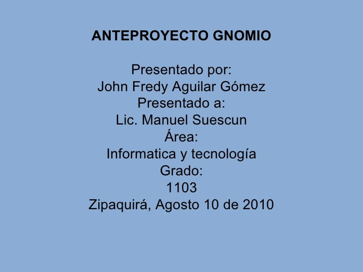 ANTEPROYECTO GNOMIO Presentado por: John Fredy Aguilar Gómez Presentado a: Lic. Manuel Suescun Área: Informatica y tecnolo...