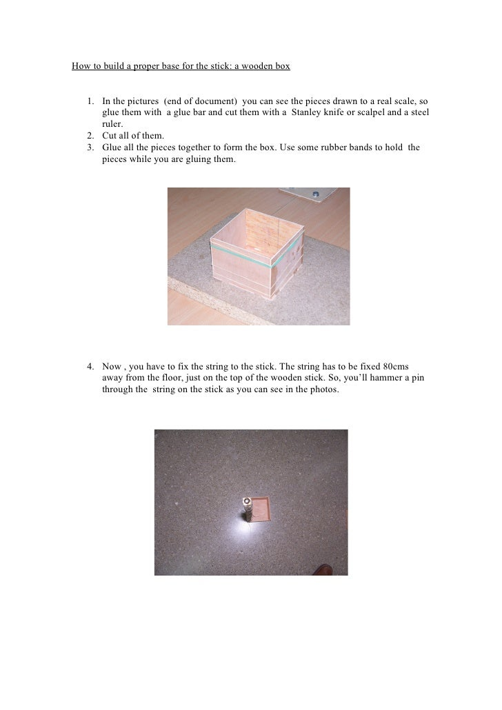 How to build a proper base for the stick: a wooden box      1. In the pictures (end of document) you can see the pieces dr...
