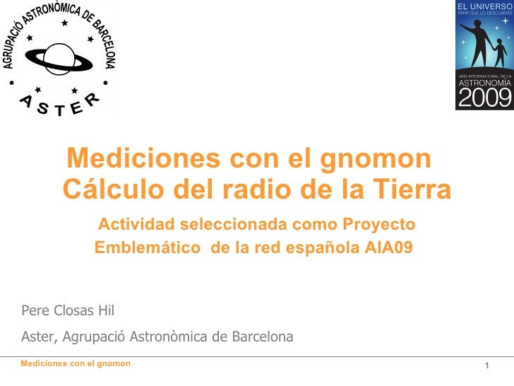 <ul><li>Mediciones con el gnomon  Cálculo del radio de la Tierra </li></ul>Pere Closas Hil Aster, Agrupació Astronòmica de...