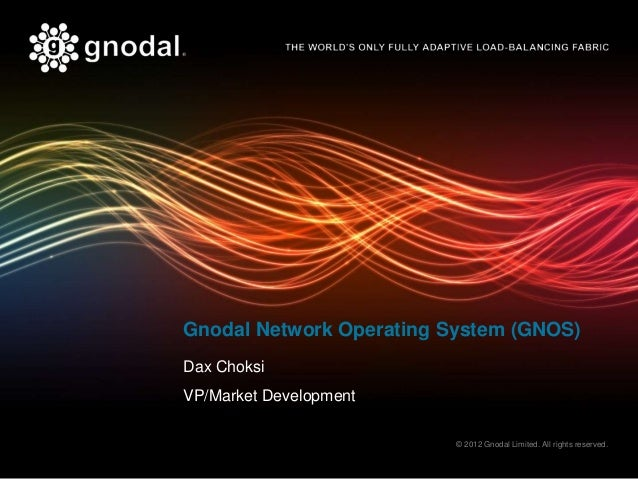 Gnodal Network Operating System (GNOS)Dax ChoksiVP/Market Development                          © 2012 Gnodal Limited. All ...