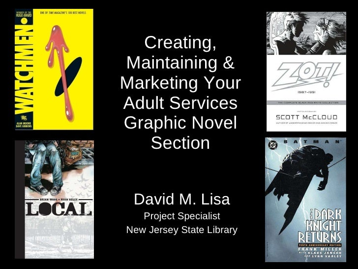 Creating, Maintaining & Marketing Your Adult Services Graphic Novel Section David M. Lisa Project Specialist New Jersey St...