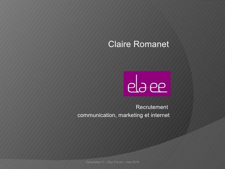 Claire Romanet Génération Y – Doc Forum – mai 2010 Recrutement  communication, marketing et internet