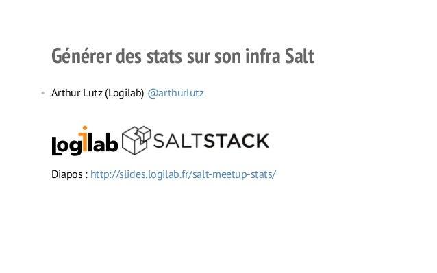 Générer des stats sur son infra Salt  • Arthur Lutz (Logilab) @arthurlutz  Diapos : http://slides.logilab.fr/salt-meetup-s...
