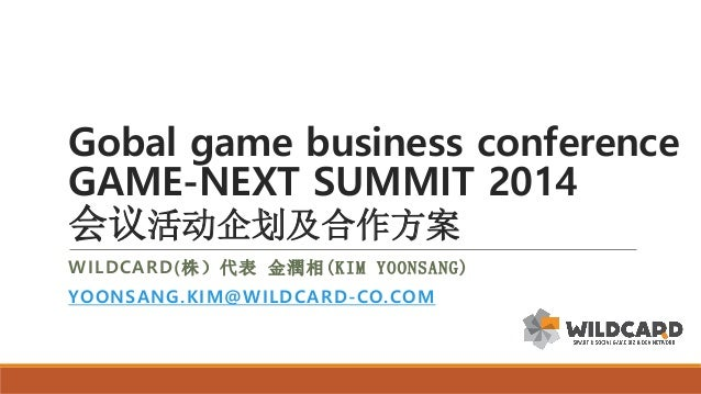 Gobal game business conference GAME-NEXT SUMMIT 2014 会议活动企划及合作方案 WILDCARD(株)代表 金潤相(KIM YOONSANG) YOONSANG.KIM@WILDCARD -CO...