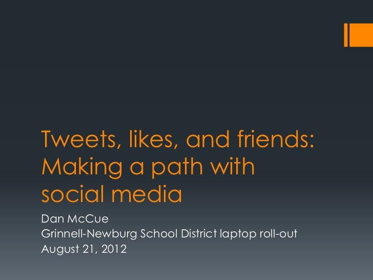 Tweets, likes, and friends:Making a path withsocial mediaDan McCueGrinnell-Newburg School District laptop roll-outAugust 2...