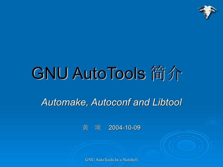 GNU AutoTools 简介  Automake, Autoconf and Libtool 黄  颂  2004-10-09