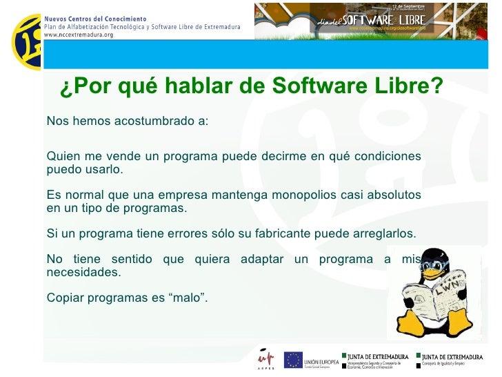 ¿Por qué hablar de Software Libre? Nos hemos acostumbrado a: <ul><ul><li>Quien me vende un programa puede decirme en qué c...