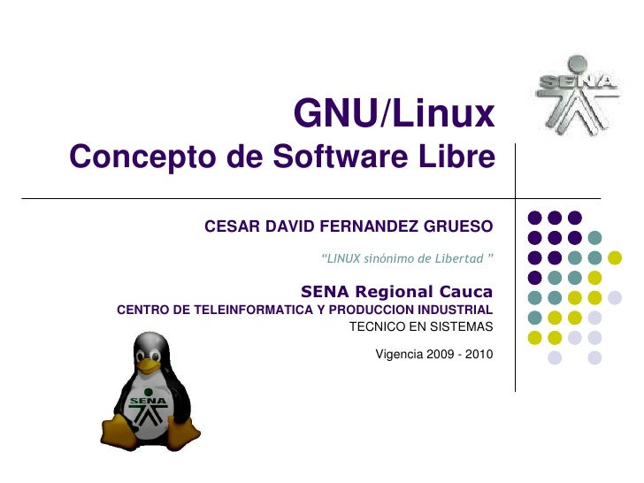 "GNU/LinuxConcepto de Software Libre<br />CESAR DAVID FERNANDEZ GRUESO""LINUX sinónimo de Libertad ""SENA Regional Cauca<br /..."
