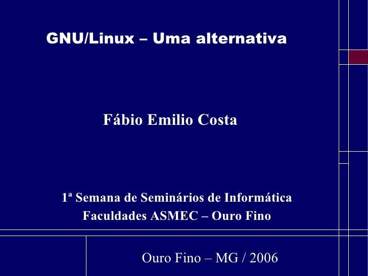 GNU/Linux – Uma alternativa <ul><ul><li>1ª Semana de Seminários de Informática </li></ul></ul><ul><ul><li>Faculdades ASMEC...