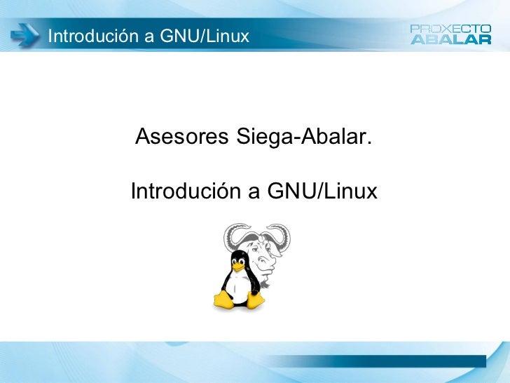Introdución a GNU/Linux         Asesores Siega-Abalar.         Introdución a GNU/Linux                                   1