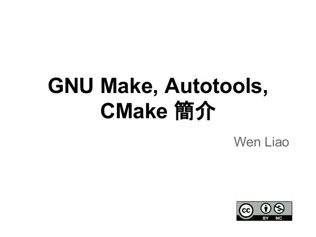 GNU Make, Autotools,  CMake ⡆  Wen Liao