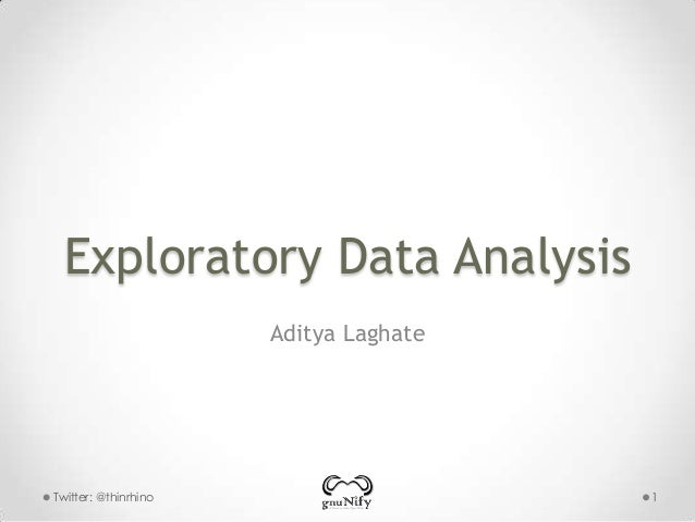 Exploratory Data Analysis Aditya Laghate  Twitter: @thinrhino  1