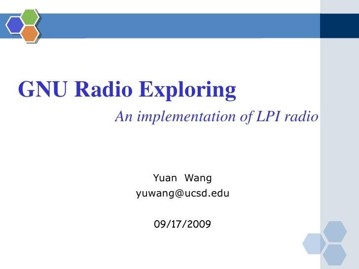 GNU Radio Exploring <br />An implementation of LPI radio<br />Yuan  Wang<br />yuwang@ucsd.edu<br />09/17/2009<br />