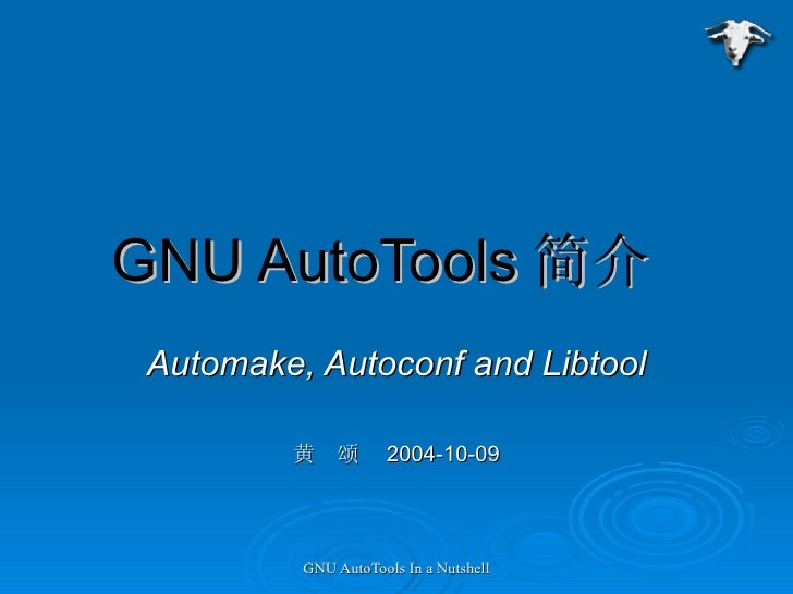 GNU AutoTools 简介  Automake, Autoconf and Libtool 黄  颂  2004-10-09