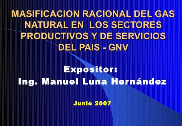 MASIFICACION RACIONAL DEL GAS  NATURAL EN LOS SECTORES PRODUCTIVOS Y DE SERVICIOS        DEL PAIS - GNV         Expositor ...