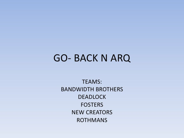 GO- BACK N ARQ<br />TEAMS:<br />BANDWIDTH BROTHERS<br />DEADLOCK<br />FOSTERS<br />NEW CREATORS<br />ROTHMANS<br />