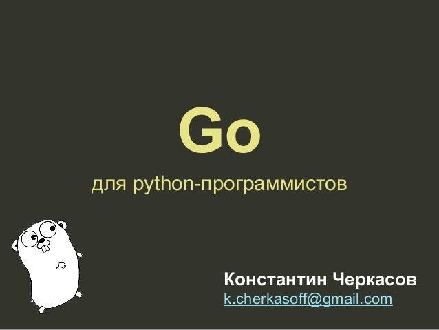 Go для python-программистов Константин Черкасов k.cherkasoff@gmail.com