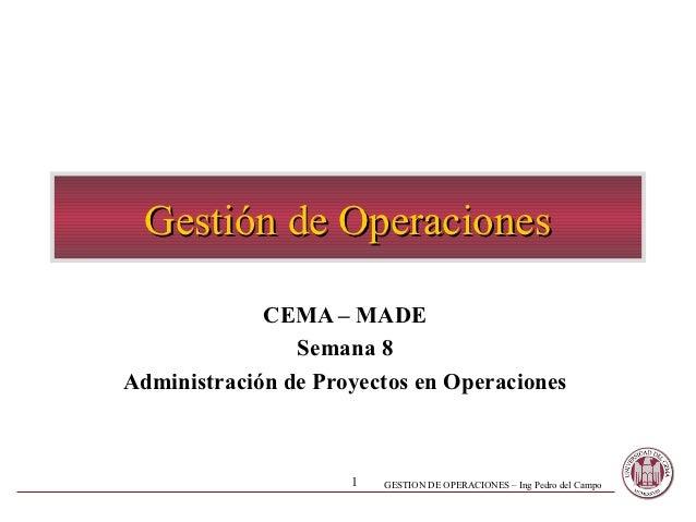 Gestión de Operaciones             CEMA – MADE                Semana 8Administración de Proyectos en Operaciones          ...