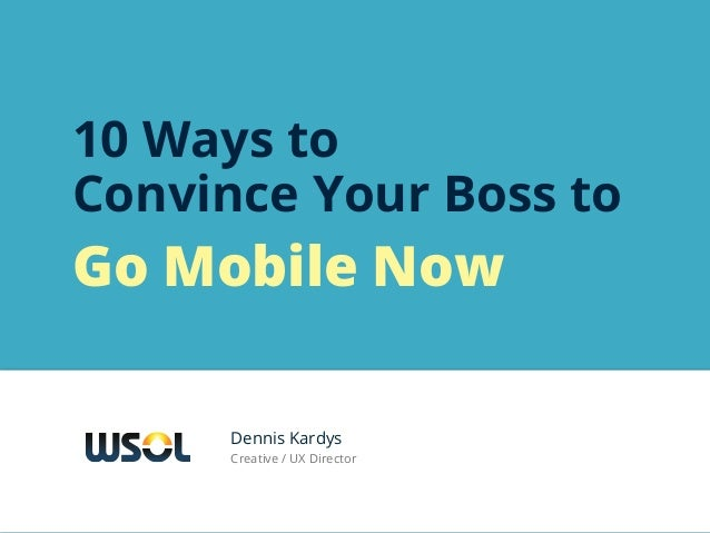 10 Ways toConvince Your Boss toGo Mobile Now      Dennis Kardys      Creative / UX Director