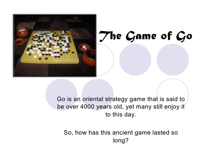 The Game of Go    Go is an oriental strategy game that is said to be over 4000 years old, yet many still enjoy it         ...