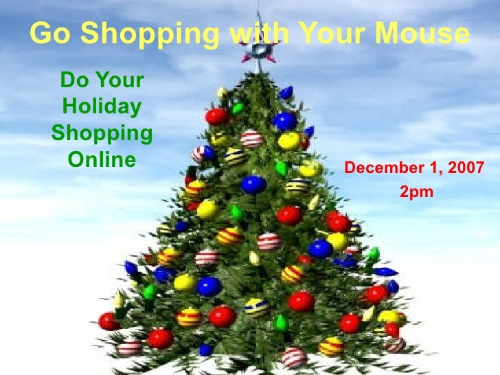 Go Shopping with Your Mouse Do Your Holiday Shopping Online December 1, 2007 2pm