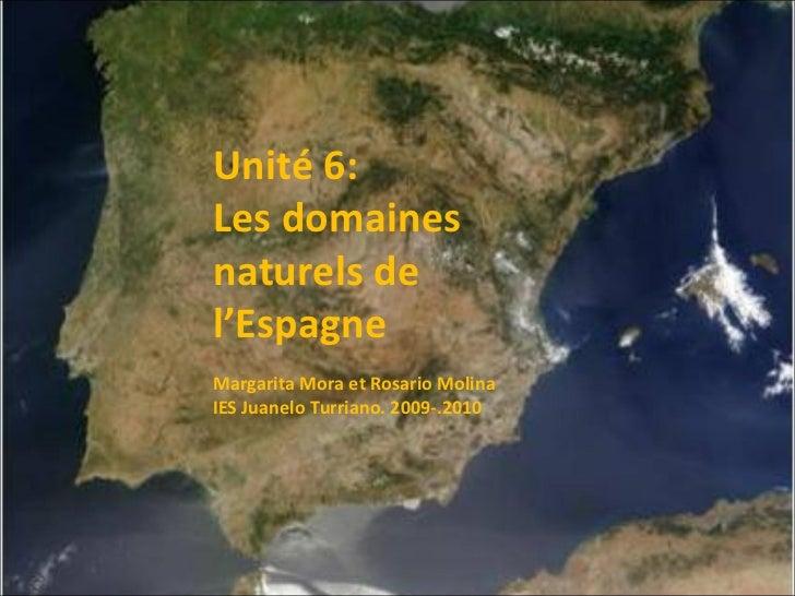 Unité 6:  Les domaines naturels de l'Espagne Margarita Mora et Rosario Molina IES Juanelo Turriano. 2009-.2010