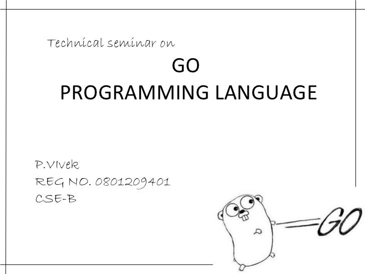 GO  PROGRAMMING LANGUAGE Technical seminar on  P.VIvek REG NO. 0801209401 CSE-B