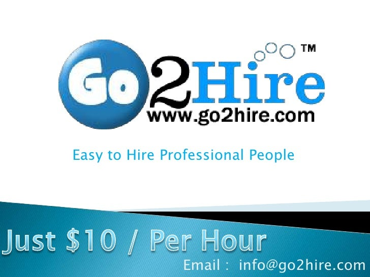 Easy to Hire Professional People<br />Just $10 / Per Hour<br />Email :  info@go2hire.com<br />