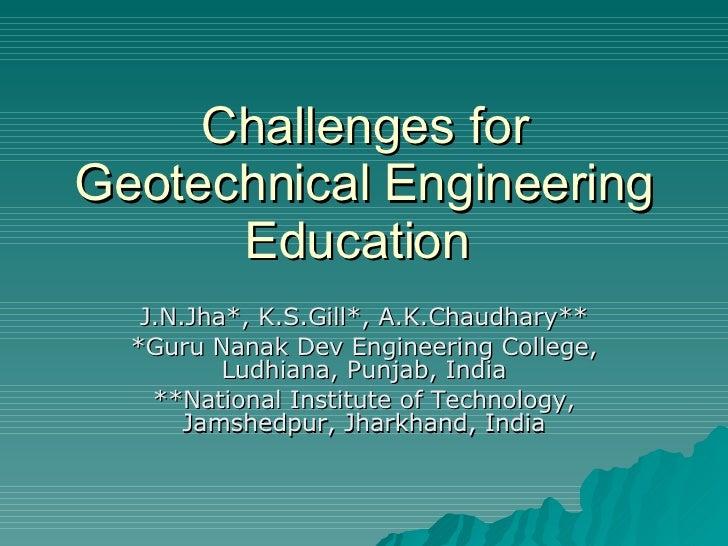 Challenges for Geotechnical Engineering Education  J.N.Jha*, K.S.Gill*, A.K.Chaudhary** *Guru Nanak Dev Engineering Colleg...