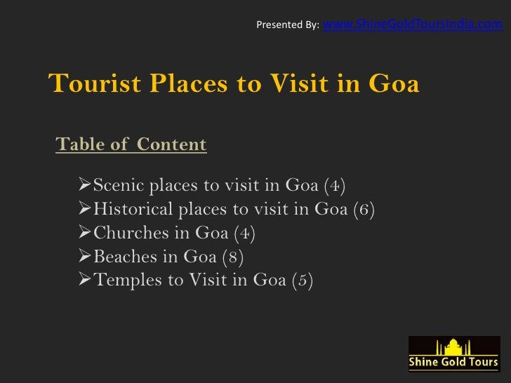 Presented By: www.ShineGoldToursIndia.comTourist Places to Visit in GoaTable of Content  Scenic places to visit in Goa (4...