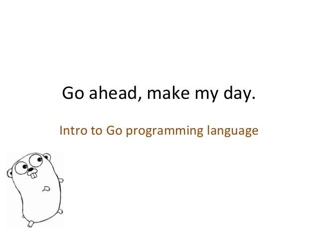 Go  ahead,  make  my  day.   Intro  to  Go  programming  language