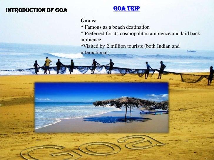 Introduction of Goa                  Goa Trip                      Goa is:                      * Famous as a beach destin...