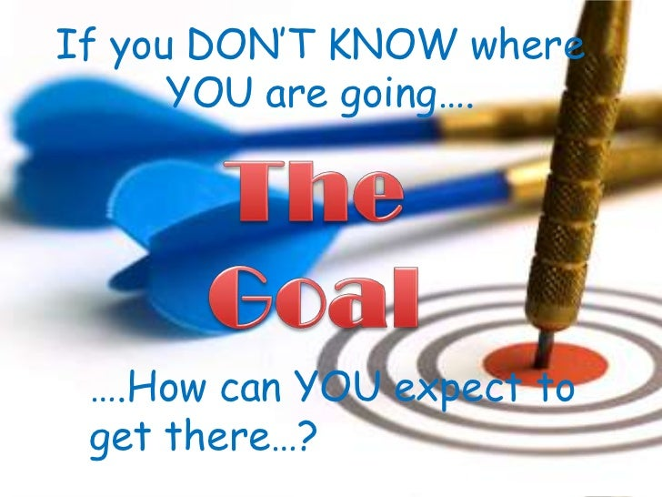 If you DON'T KNOW where YOU are going….<br />The <br />Goal<br />….How can YOU expect to get there…?<br />