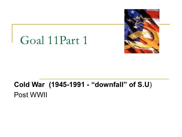 "Goal 11Part 1Cold War (1945-1991 - ""downfall"" of S.U)Post WWII"