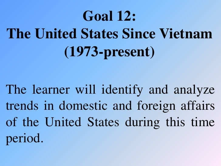 Goal 12:The United States Since Vietnam        (1973-present)The learner will identify and analyzetrends in domestic and f...