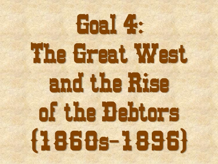 Goal 4 the great west and the rise of the debtors (1860s 1896)