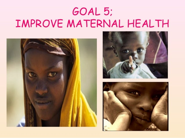GOAL 5; IMPROVE MATERNAL HEALTH