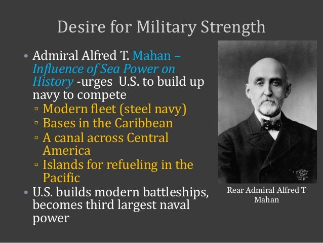 Desire for Military Strength • Admiral Alfred T. Mahan – Influence of Sea Power on History -urges U.S. to build up navy to...
