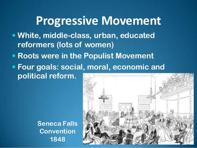 Progressive Movement  White, middle-class, urban, educated reformers (lots of women)  Roots were in the Populist Movemen...